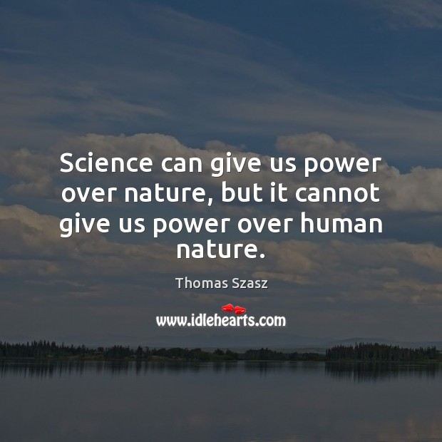 Image, Science can give us power over nature, but it cannot give us power over human nature.