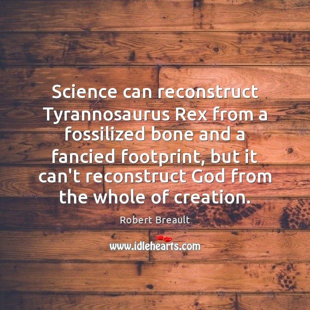 Science can reconstruct Tyrannosaurus Rex from a fossilized bone and a fancied Robert Breault Picture Quote