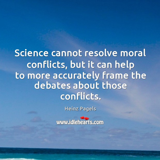 Science cannot resolve moral conflicts, but it can help to more accurately frame the debates about those conflicts. Heinz Pagels Picture Quote