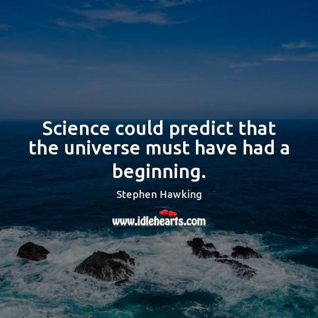Science could predict that the universe must have had a beginning. Stephen Hawking Picture Quote
