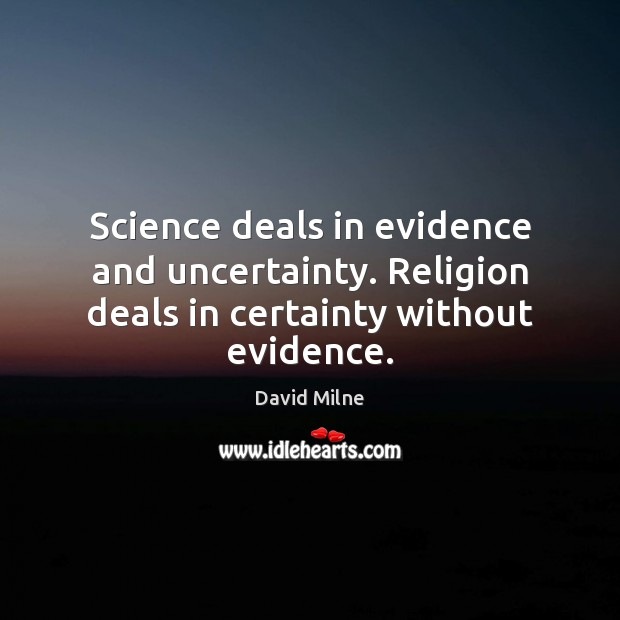 Science deals in evidence and uncertainty. Religion deals in certainty without evidence. Image