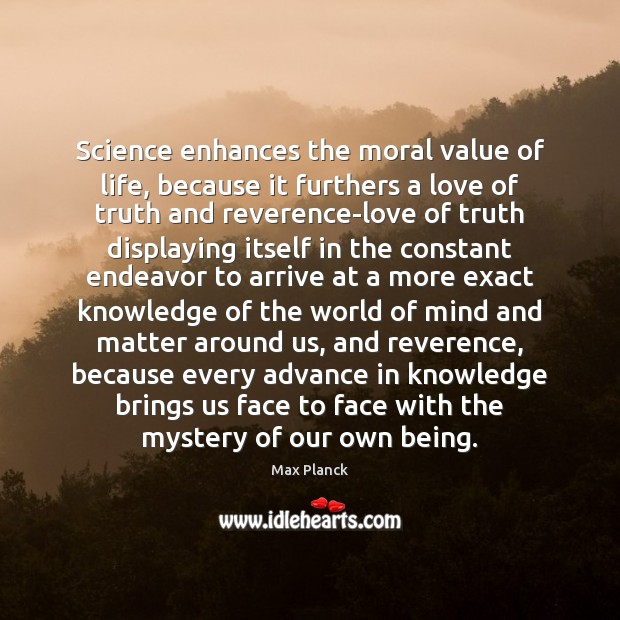 Science enhances the moral value of life, because it furthers a love Image