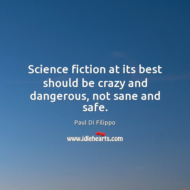 Science fiction at its best should be crazy and dangerous, not sane and safe. Image