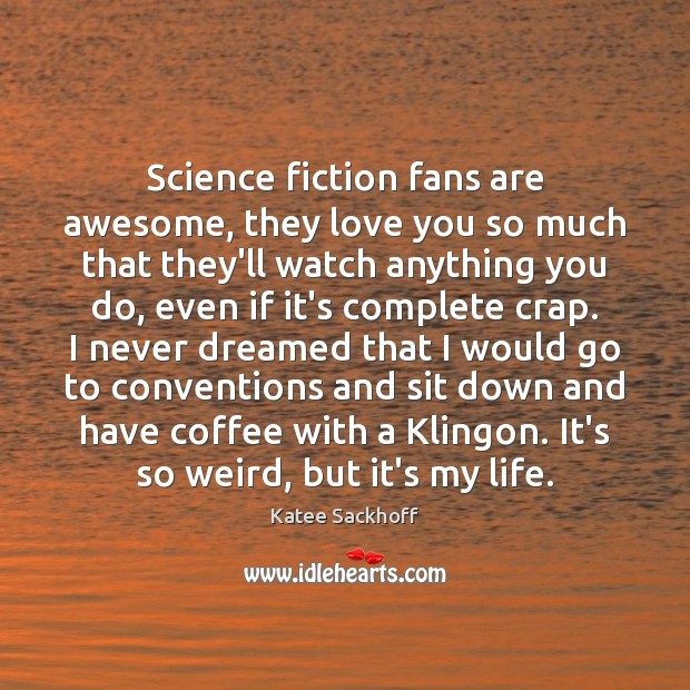 Science fiction fans are awesome, they love you so much that they'll Katee Sackhoff Picture Quote