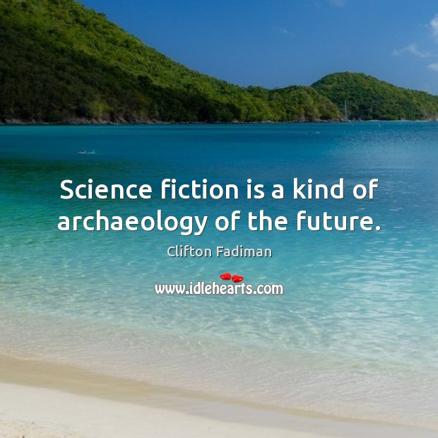 Science fiction is a kind of archaeology of the future. Image
