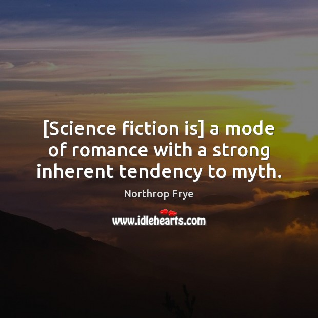 [Science fiction is] a mode of romance with a strong inherent tendency to myth. Northrop Frye Picture Quote
