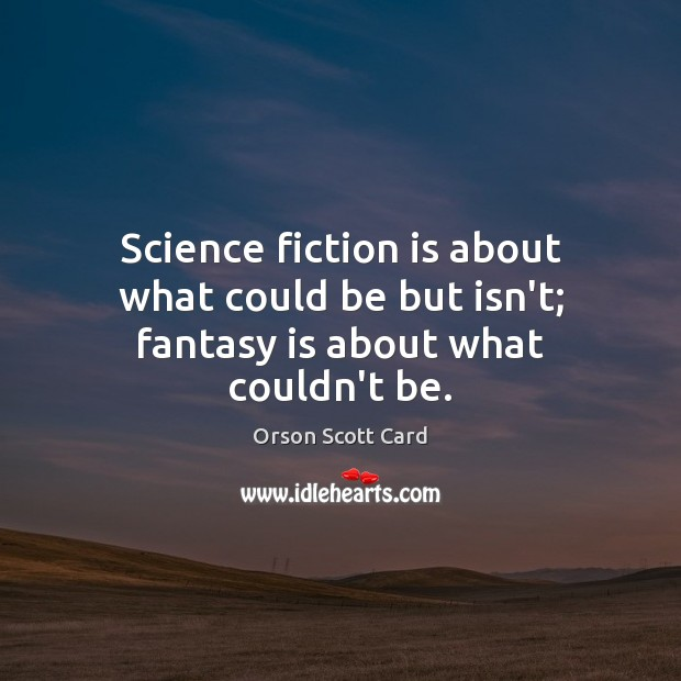 Science fiction is about what could be but isn't; fantasy is about what couldn't be. Orson Scott Card Picture Quote
