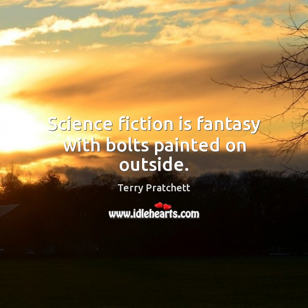 Science fiction is fantasy with bolts painted on outside. Image