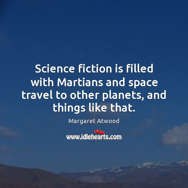 Science fiction is filled with Martians and space travel to other planets, Margaret Atwood Picture Quote