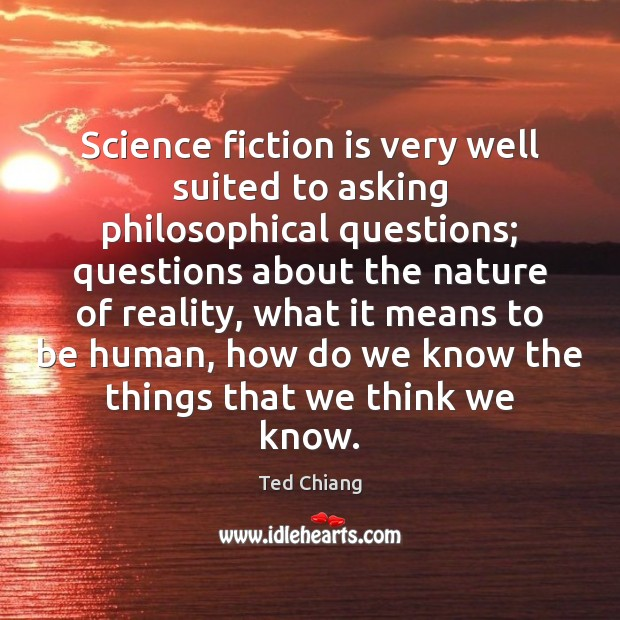 Science fiction is very well suited to asking philosophical questions; questions about Image