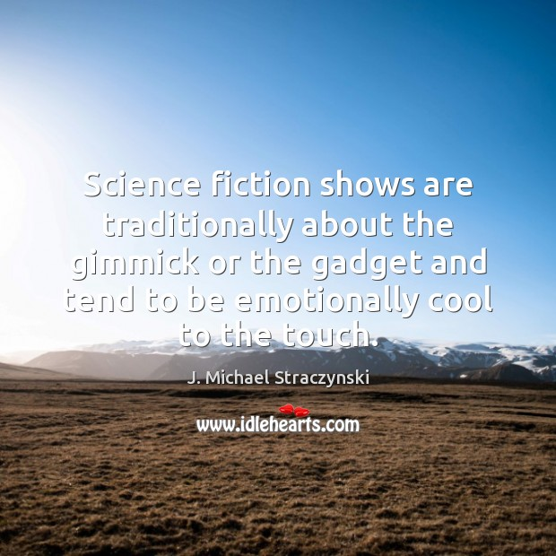 Science fiction shows are traditionally about the gimmick or the gadget and J. Michael Straczynski Picture Quote