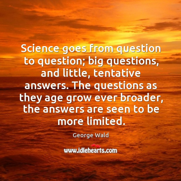 Science goes from question to question; big questions, and little, tentative answers. Image