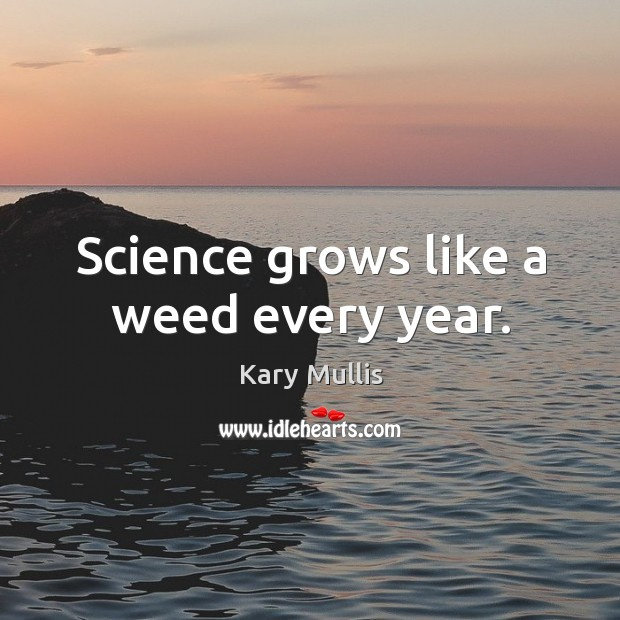 Science grows like a weed every year. Kary Mullis Picture Quote