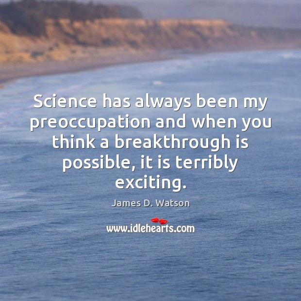 Science has always been my preoccupation and when you think a breakthrough James D. Watson Picture Quote