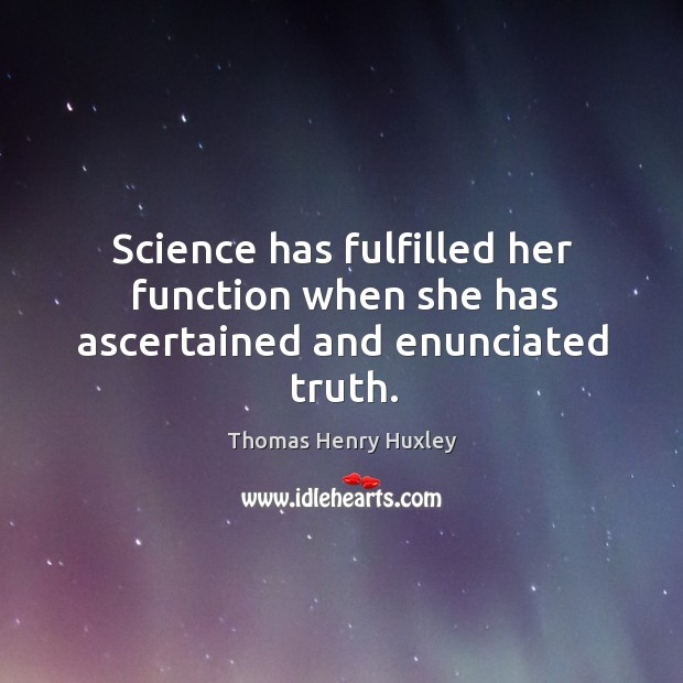 Science has fulfilled her function when she has ascertained and enunciated truth. Image