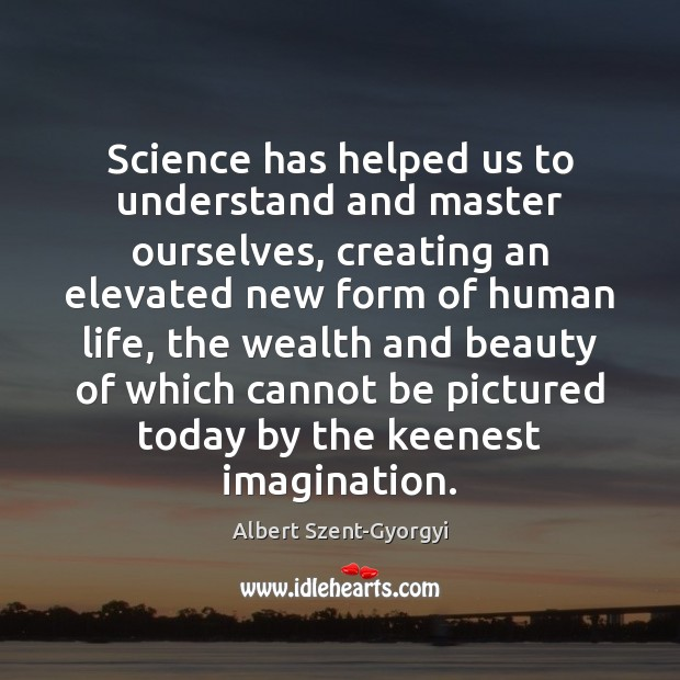 Science has helped us to understand and master ourselves, creating an elevated Image