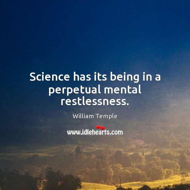 Science has its being in a perpetual mental restlessness. Image