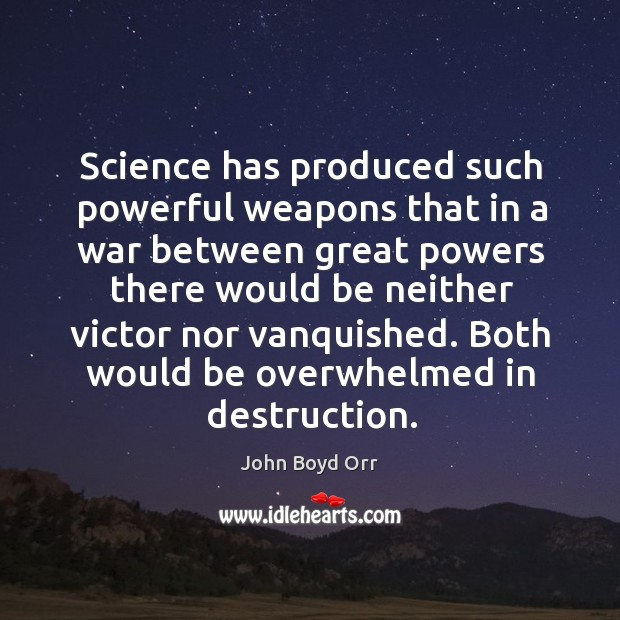 Science has produced such powerful weapons that in a war between great powers there would be John Boyd Orr Picture Quote