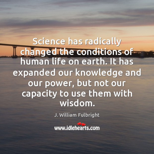Science has radically changed the conditions of human life on earth. It J. William Fulbright Picture Quote