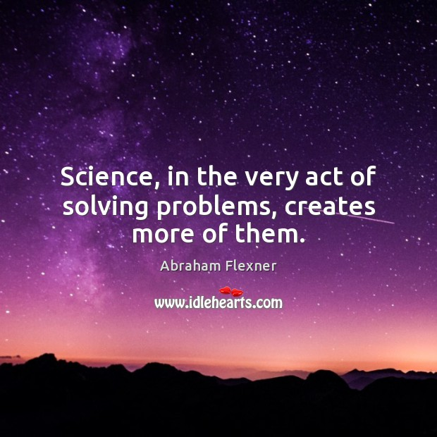 Image, Science, in the very act of solving problems, creates more of them.