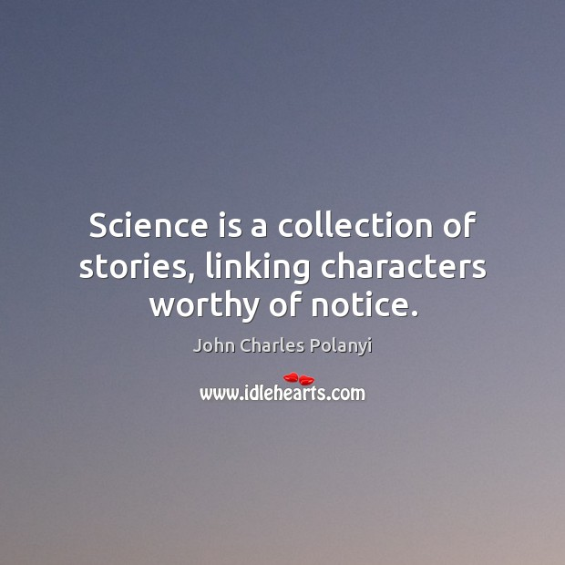 Science is a collection of stories, linking characters worthy of notice. John Charles Polanyi Picture Quote
