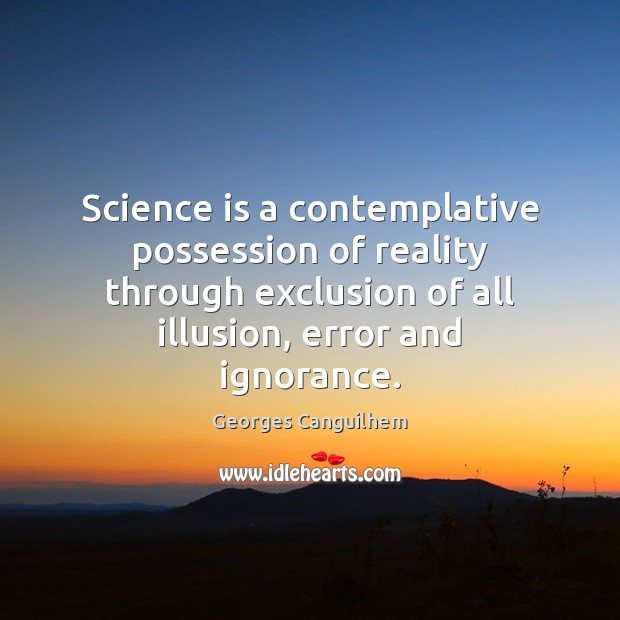 Science is a contemplative possession of reality through exclusion of all illusion, Image
