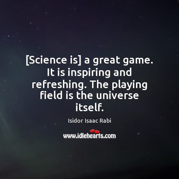 [Science is] a great game. It is inspiring and refreshing. The playing Science Quotes Image