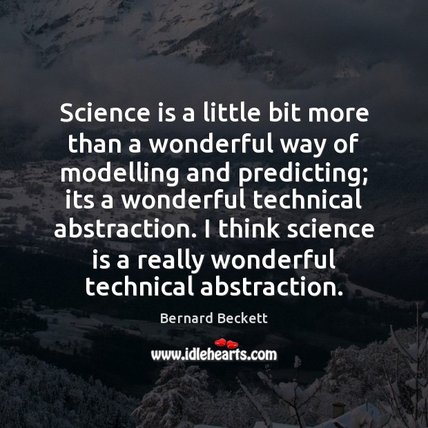 Science is a little bit more than a wonderful way of modelling Bernard Beckett Picture Quote