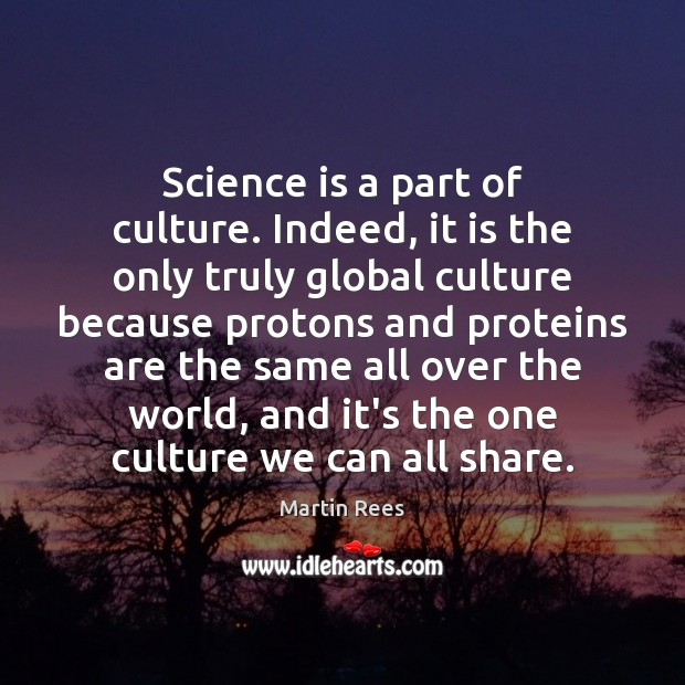 Science is a part of culture. Indeed, it is the only truly Martin Rees Picture Quote