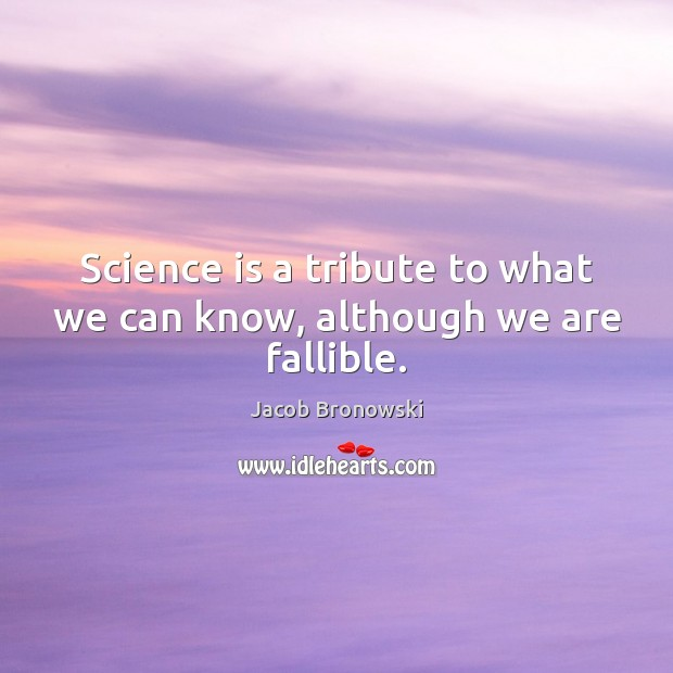 Image, Science is a tribute to what we can know, although we are fallible.