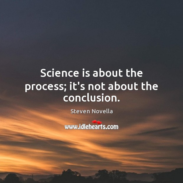 Image, Science is about the process; it's not about the conclusion.