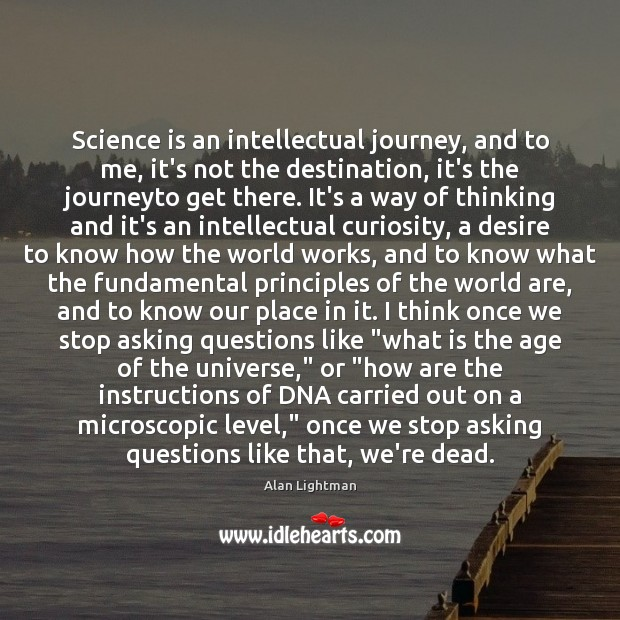 Science is an intellectual journey, and to me, it's not the destination, Alan Lightman Picture Quote