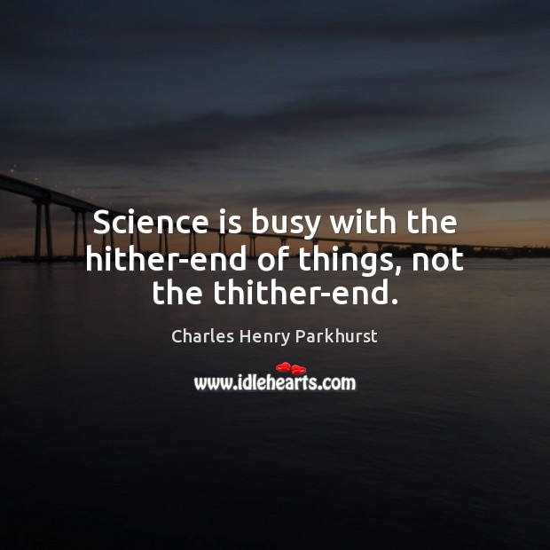 Image, Science is busy with the hither-end of things, not the thither-end.