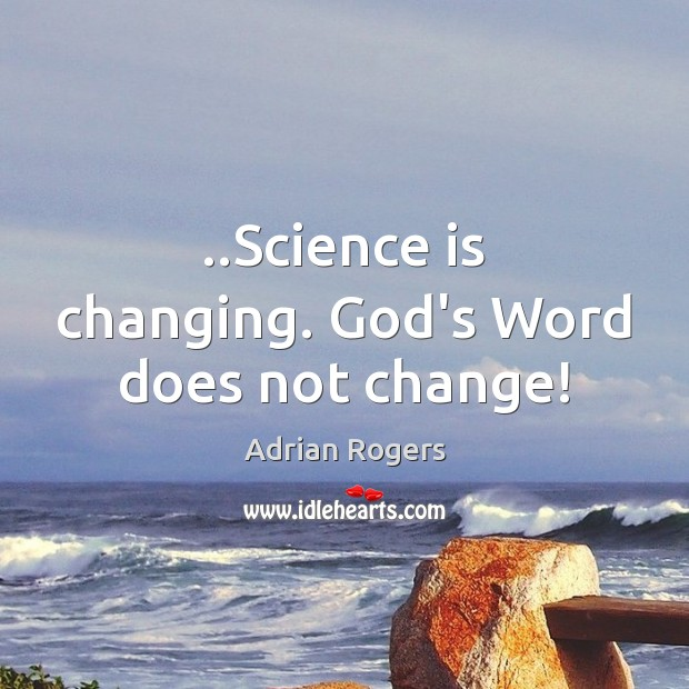 Image, ..Science is changing. God's Word does not change!