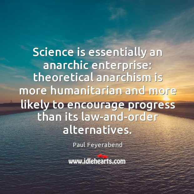 Science is essentially an anarchic enterprise: theoretical anarchism is more humanitarian and Image