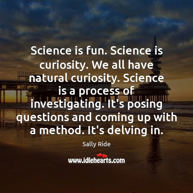 Science is fun. Science is curiosity. We all have natural curiosity. Science Sally Ride Picture Quote