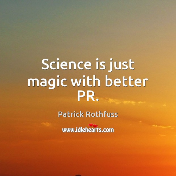 Science is just magic with better PR. Patrick Rothfuss Picture Quote