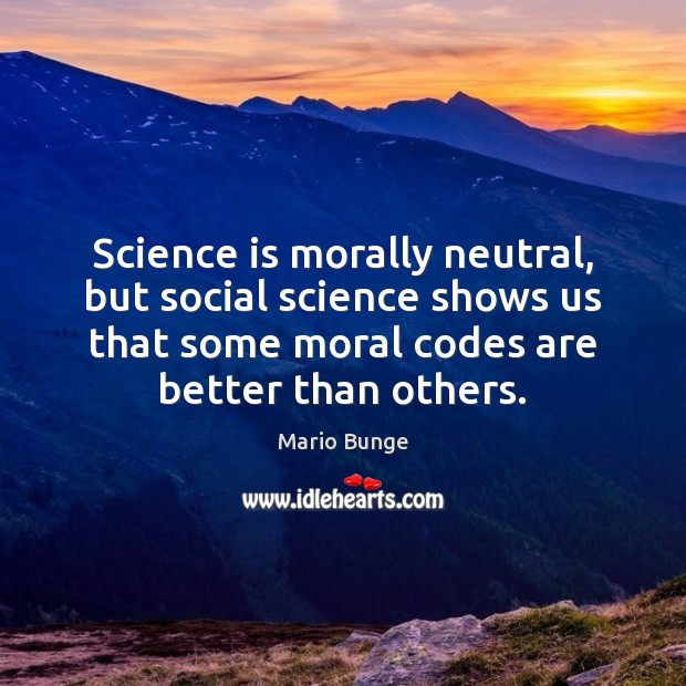 Science is morally neutral, but social science shows us that some moral Mario Bunge Picture Quote