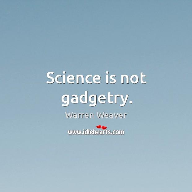 Science is not gadgetry. Warren Weaver Picture Quote