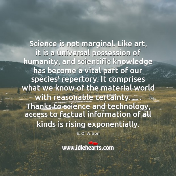 Science is not marginal. Like art, it is a universal possession of E. O. Wilson Picture Quote