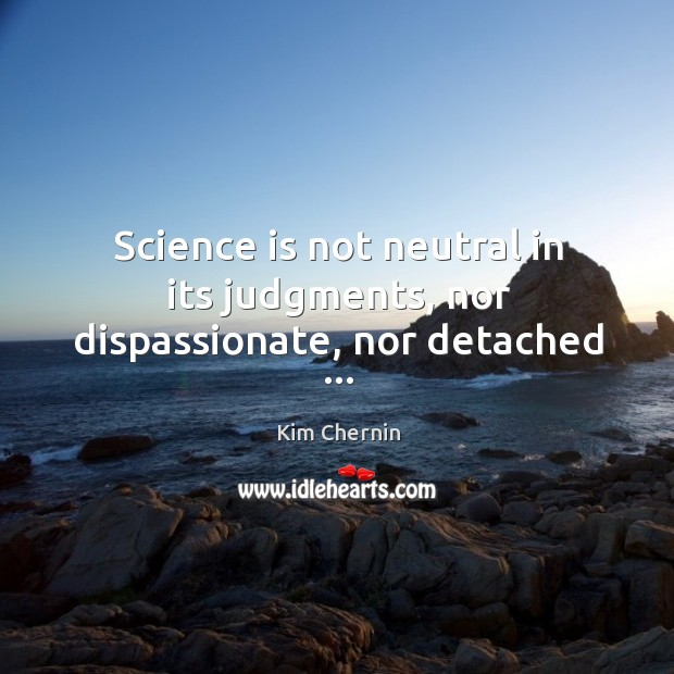 Science is not neutral in its judgments, nor dispassionate, nor detached … Image