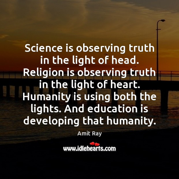 Science is observing truth in the light of head. Religion is observing Image