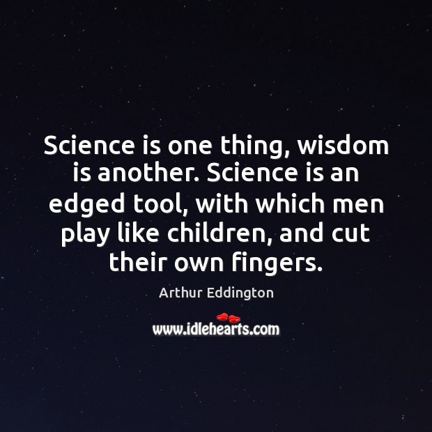 Image, Science is one thing, wisdom is another. Science is an edged tool,