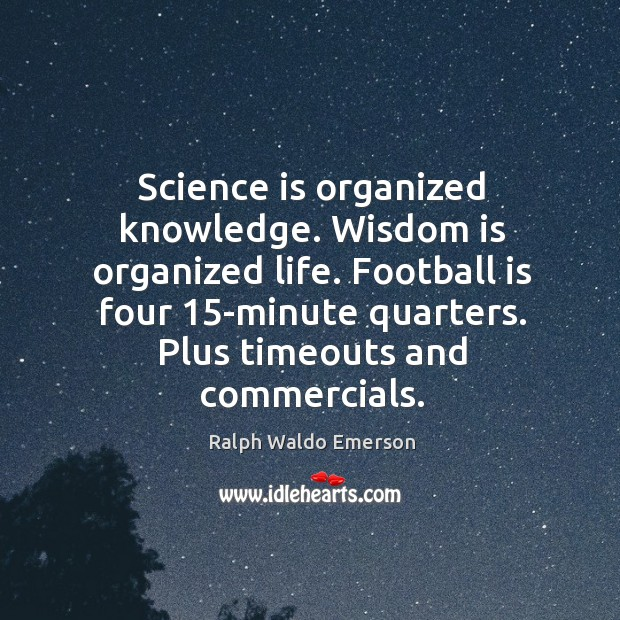 Science is organized knowledge. Wisdom is organized life. Football is four 15-minute Image