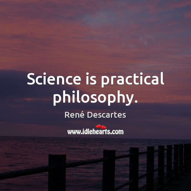 Science is practical philosophy. René Descartes Picture Quote