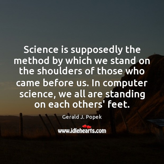 Science is supposedly the method by which we stand on the shoulders Science Quotes Image