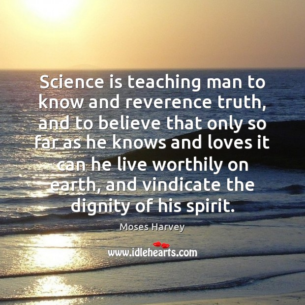 Image, Science is teaching man to know and reverence truth, and to believe