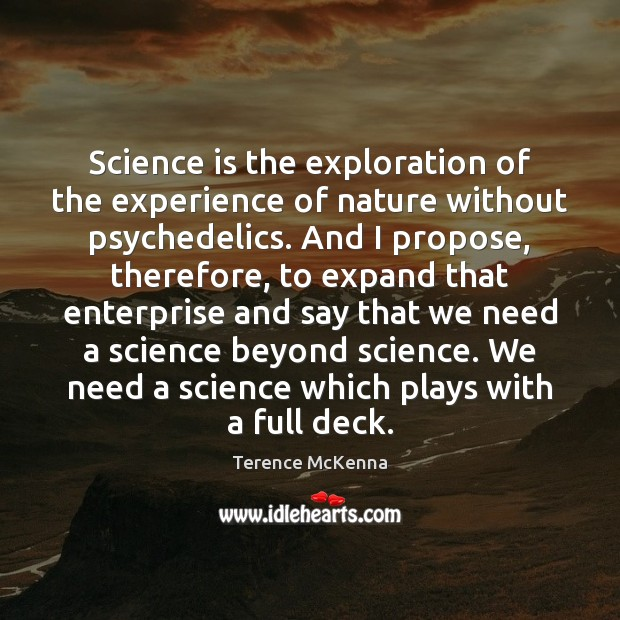 Science is the exploration of the experience of nature without psychedelics. And Image