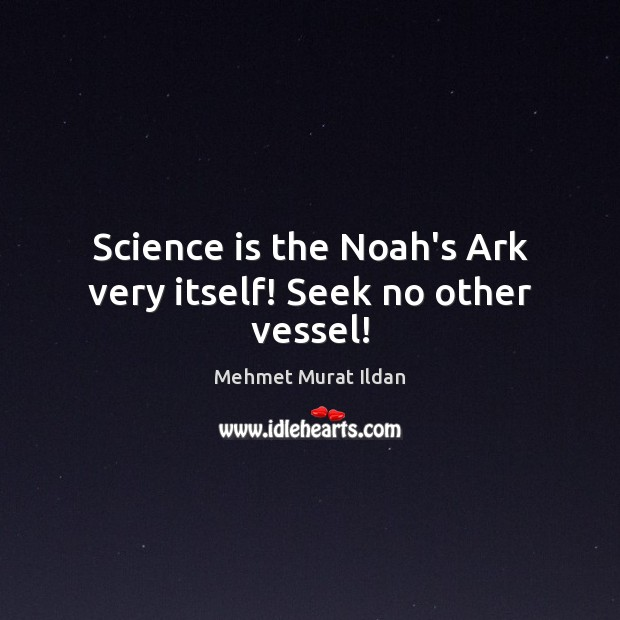 Image, Science is the Noah's Ark very itself! Seek no other vessel!