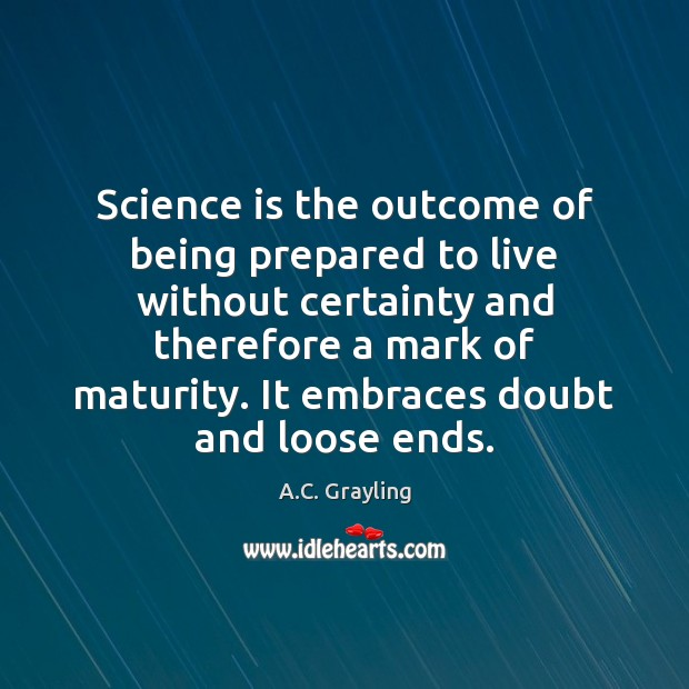 Image, Science is the outcome of being prepared to live without certainty and